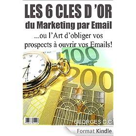 Les 6 Cl�s d'Or du Marketing par Email: ou l'Art d'obliger vos prospects � ouvrir vos Emails!