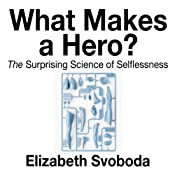What Makes a Hero: The Suprising Science of Selflessness | [Elizabeth Svoboda]