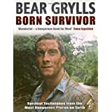 Born Survivor - Survival Techniques From The Most Dangerous Places On Earth: Bear Gryllsby Bear Grylls
