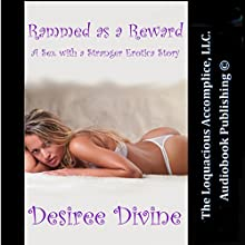 Rammed as a Reward: A Sex with a Stranger Erotica Story (       UNABRIDGED) by Desiree Divine Narrated by Desiree Divine