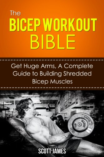 The Bicep Workout Bible: Get Huge Arms, A Complete Guide to Building Shredded Bicep Muscles