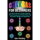 Chakras for Beginners: An Idiot's Guide to Chakra Healing Chakra Energy and Chakra Balancing for Health, Wealth and Happiness (Chakra Healing, Chakra Balancing, Chakra Meditation Book 1) ~ Iain Hedley
