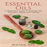 Essential Oils: A Beginner's Guide to Essential Oils for Health, Beauty and Healing | Mathew Noll