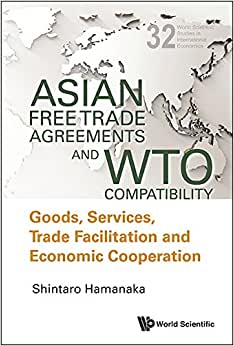 Asian Free Trade Agreements And WTO Compatibility: Goods, Services, Trade Facilitation And Economic Cooperation (World Scientific Studies In International Economics)