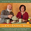 The Joy of Eating Well: A Practical Guide to Transform Your Relationship with Food, Overcome Emotional Eating, and Achieve Lasting Results Speech by Andrew Weil, Carolyn Ross Narrated by Andrew Weil, Carolyn Ross