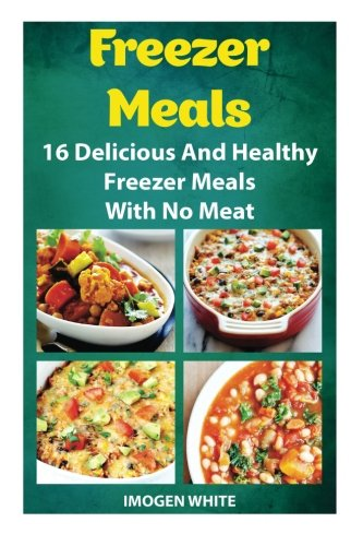 Freezer Meals: 16 Delicious And Healthy Freezer Meals With No Meat: (Freezer Recipes, 365 Days of Quick & Easy, Make Ahead, Freezer Meals) (freezer ... cookbook for two, dump dinners cookbook) by Imogen White
