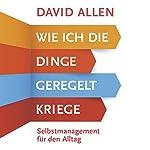 Wie ich die Dinge geregelt kriege: Selbstmanagement für den Alltag | David Allen