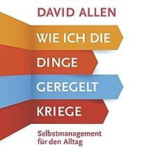 Wie ich die Dinge geregelt kriege: Selbstmanagement für den Alltag Hörbuch von David Allen Gesprochen von: Mark Bremer