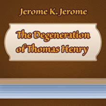 The Degeneration of Thomas Henry (Annotated) (       UNABRIDGED) by Jerome K. Jerome Narrated by Anastasia Bertollo