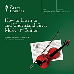 How to Listen to and Understand Great Music, 3rd Edition Vortrag von  The Great Courses Gesprochen von: Professor Robert Greenberg
