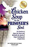 Chicken Soup for the Prisoners Soul: 101 Stories to Open the Heart and Rekindle the Spirit of Hope, Healing and Forgiveness (Chicken Soup for the Soul)