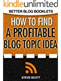 How to Find a Profitable Blog Topic Idea (Better Blog Booklets) (English Edition)