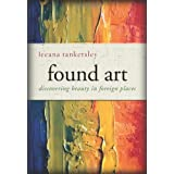 Found Art: Discovering Beauty in Foreign Places ~ Leeana Tankersley
