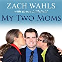 My Two Moms: Lessons of Love, Strength, and What Makes a Family (       UNABRIDGED) by Zach Wahls, Bruce Littlefield Narrated by Kris Koscheski