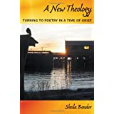 A New Theology: Turning to Poetry in a Time of Grief ~ Sheila Bender