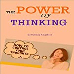 The Power of Thinking: How to Control Your Thoughts | Patricia A. Carlisle