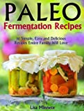 Paleo Fermentation Recipes:  50 Simple, Easy and Delicious Recipes Entire Family Will Love