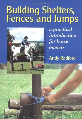 Building Shelters, Fences And Jumps: A Practical Introduction For Horse Owners