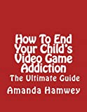 How To End Your Child's Video Game Addiction - The Ultimate Guide