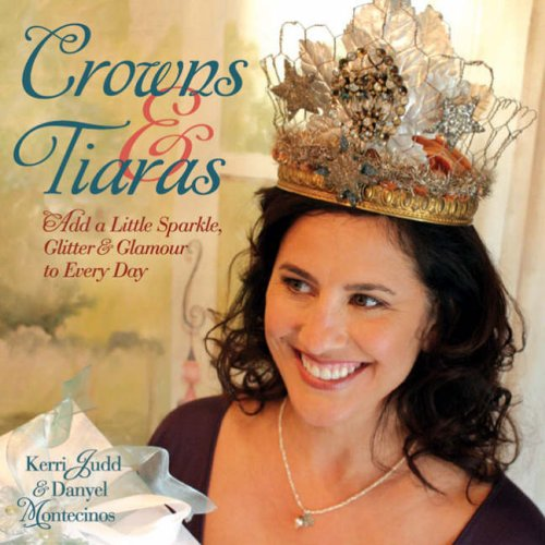 Crowns & Tiaras: Add a Little Sparkle, Glitter & Glamour to Every Day PDF