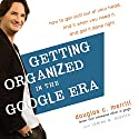 Getting Organized in the Google Era: How to Get Stuff Out of Your Head, Find It When You Need It, and Get It Done Right Audiobook by Douglas Merrill, James A. Martin Narrated by Douglas Merrill