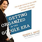 Getting Organized in the Google Era: How to Get Stuff Out of Your Head, Find It When You Need It, and Get It Done Right | Douglas Merrill,James A. Martin
