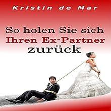 So holen Sie sich Ihren Ex-Partner zurück Hörbuch von Kristin de Mar Gesprochen von: Johanna Esiel