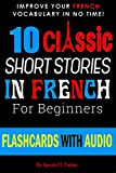 FRENCH: 10 SHORT STORIES IN FRENCH FOR BEGINNERS (FRENCH SHORT STORIES AUDIO, LEARN FRENCH, FRENCH FOR DUMMIES, FRENCH BEGINNERS, FRENCH FLASHCARDS, FRENCH PARALLEL TEXT)