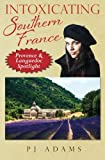 img - for Intoxicating Southern France: Provence & Languedoc Spotlight (PJ Adams Intoxicating Travel Series) book / textbook / text book