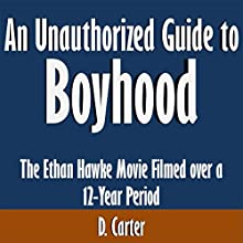 An Unauthorized Guide to 'Boyhood': The Ethan Hawke Movie Filmed over a 12-Year Period (       UNABRIDGED) by D. Carter Narrated by Tom McElroy
