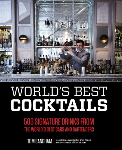 World's Best Cocktails: 500 Signature Drinks from the World's Best Bars and Bartenders by Tom Sandham