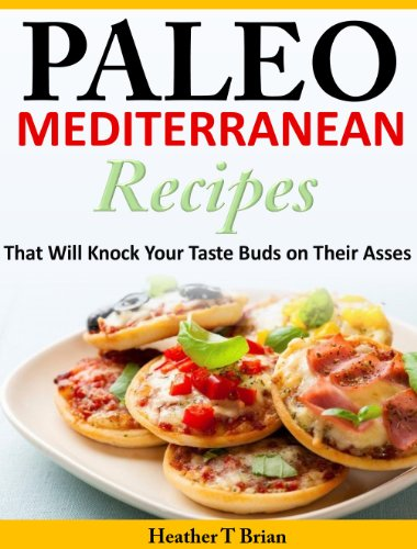 Paleo Mediterranean Recipes That Will Knock Your Taste Buds on Their Asses by Heather T Brian