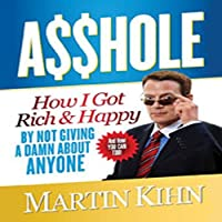 Asshole: How I Got Rich & Happy by Not Giving a Damn about Anyone & How You Can, Too (       UNABRIDGED) by Martin Kihn Narrated by Malcolm Hillgartner