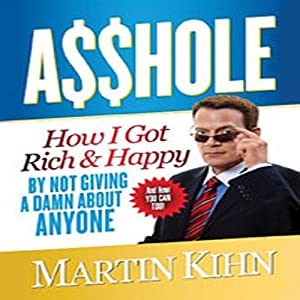 Asshole: How I Got Rich & Happy by Not Giving a Damn about Anyone & How You Can, Too | [Martin Kihn]