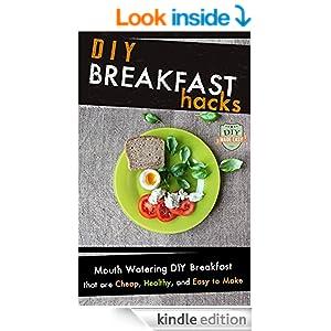 DIY Breakfast Hacks: Mouth Watering DIY Breakfast That Are Cheap, Healthy, And Easy To Make (Breakfast - Breakfast Recipes - Sandwich - Cookbook)