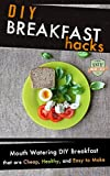 DIY Breakfast Hacks: Mouth Watering DIY Breakfast That Are Cheap, Healthy, And Easy To Make (Breakfast - Breakfast Recipes - Sandwich - Cookbook)