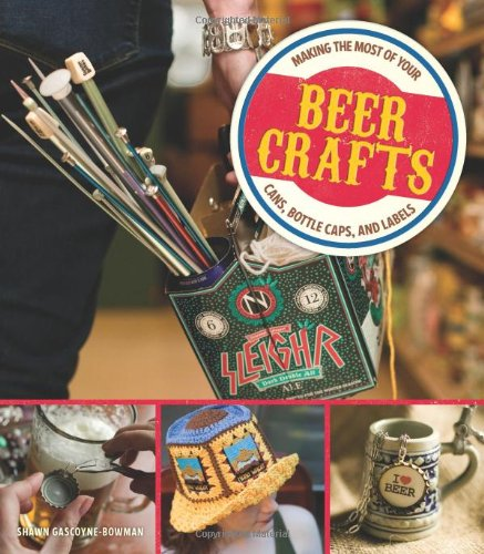 Beer Crafts: Making the Most of Your Cans, Bottle Caps, and Labels (Can Crafts compare prices)