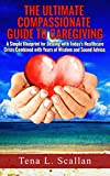 The Ultimate Guide to Compassionate Caregiving: A Simple Blueprint For Dealing with Today's Healthcare Crisis Combined with Years of Wisdom and Sound Advice
