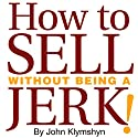How to Sell without Being a Jerk!: The Foolproof Approach to the World's Second Oldest Profession Audiobook by John Klymshyn Narrated by John Klymshyn