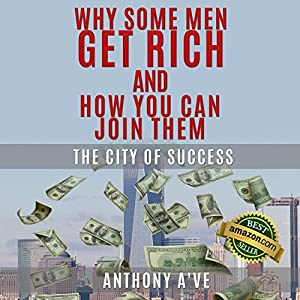 Why Do Some Men Get Rich and How You Can Join Them: The City of Success | [Anthony A've]