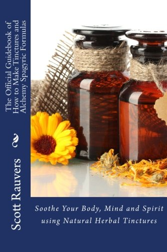 The Official Guidebook of How to Make Tinctures and Alchemy Spagyric Formulas: Soothe Your Body, Mind and Spirit using Natural Herbal Tinctures