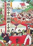 カラー版 錦絵の中の朝鮮と中国—幕末・明治の日本人のまなざし