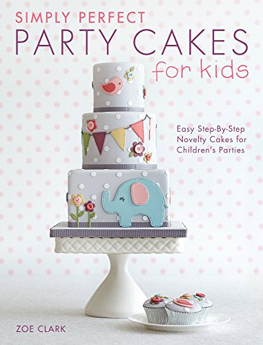 Simply Perfect Party Cakes for Kids: Easy Step-by-Step Novelty Cakes for Children's Parties by Zoe Clark