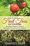 How to Grow Fruit Trees Outdoors: The Ultimate Beginners Guide on Successfully Growing Fruit Trees Outdoors