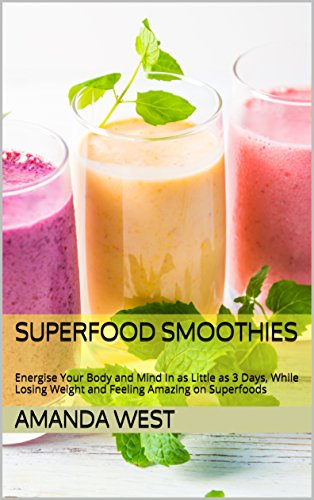 Superfood Smoothies: Energise Your Body and Mind In as Little as 3 Days, While Losing Weight and Feeling Amazing by Amanda West