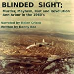 Blinded Sight: Murder, Mayhem, Riot and Revolution-Ann Arbor in the 1960's | Danny Bee