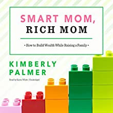 Smart Mom, Rich Mom: How to Build Wealth While Raising a Family Audiobook by Kimberly Palmer Narrated by Karen White