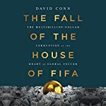 The Fall of the House of FIFA: The Multimillion-Dollar Corruption at the Heart of Global Soccer   David Conn
