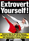 Extrovert Yourself: Discover How to Get Rid of Shyness, Become an Extrovert, and Feel Confident and Comfortable in Social Settings