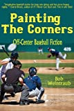 Bob Weintraub Painting the Corners: Off-Center Baseball Fiction